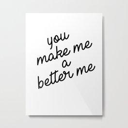 you make me a better me Metal Print