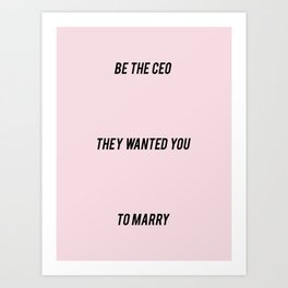 BE THE CEO THEY WANTED YOU TO MARRY Art Print