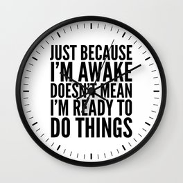 Just Because I'm Awake Doesn't Mean I'm Ready To Do Things Wall Clock