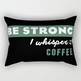 Be Strong... I whisper to my coffee Rectangular Pillow