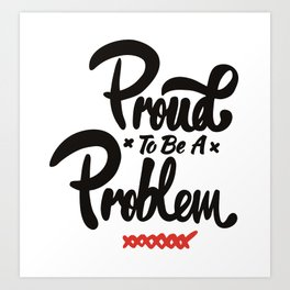 Proud To Be A Problem Art Print