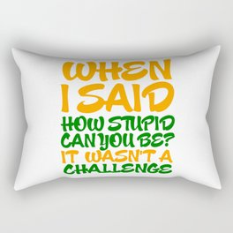 When i said how stupid can you be? Rectangular Pillow