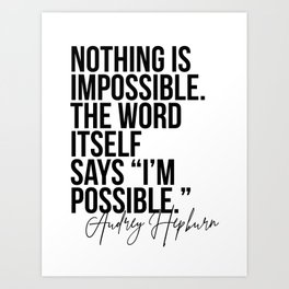Nothing Is Impossible. The Word Itself Says I'm Possible. -Audrey Hepburn Art Print
