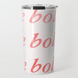 Be bold Be bold Be bold - Susan Sontag Travel Mug