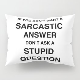 if you don't want a sarcastic answer don't ask a stupid question Pillow Sham