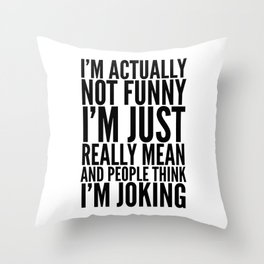 I'M ACTUALLY NOT FUNNY I'M JUST REALLY MEAN AND PEOPLE THINK I'M JOKING Throw Pillow