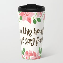 In This House We Say Fuck - Ivory Background Travel Mug