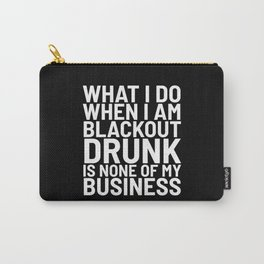 What I Do When I am Blackout Drunk is None of My Business (Black & White) Carry-All Pouch