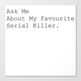 Ask Me About My Favourite Serial Killer. Canvas Print