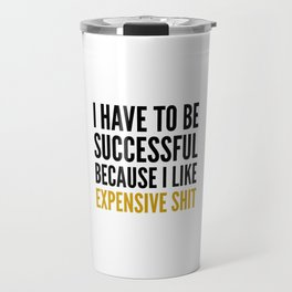 I HAVE TO BE SUCCESSFUL BECAUSE I LIKE EXPENSIVE SHIT Travel Mug