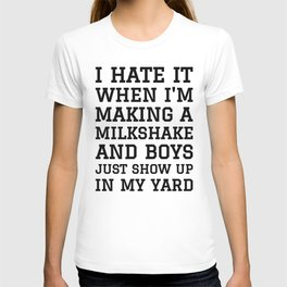 I HATE IT WHEN I'M MAKING A MILKSHAKE AND BOYS JUST SHOW UP IN MY YARD T-shirt