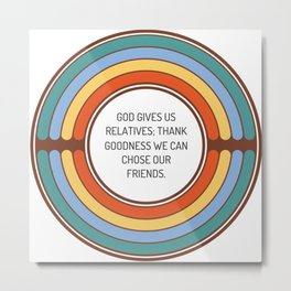 God gives us relatives thank goodness we can chose our friends Metal Print