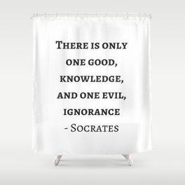 Greek Philosophy Quotes - Socrates  - There is only one good - knowledge Shower Curtain