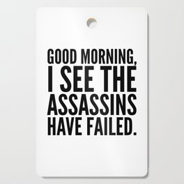 Good morning, I see the assassins have failed. Cutting Board