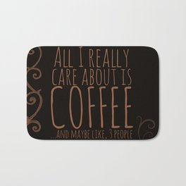 """""""All I care about is Coffee......and maybe like three people."""" - Dark Bath Mat"""