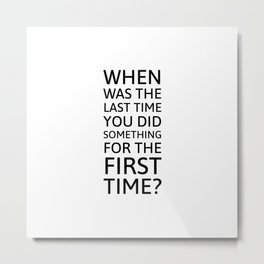When was the last time you did something for the first time? Metal Print