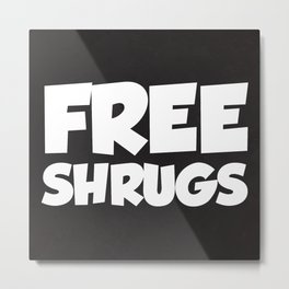 Free Shrugs Funny Quote Metal Print