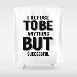 I Refuse to be anything but successful - Motivational Shower Curtain