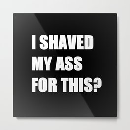 I Shaved My Ass For This? (black) Metal Print
