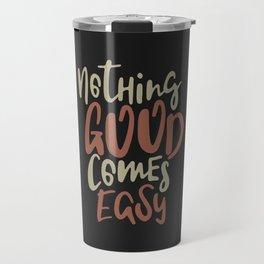 Nothing Good Comes Easy Travel Mug