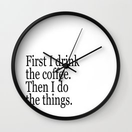 Black & White Coffee Typography Quote - First I Drink The Coffee Then I Do The Things Wall Clock