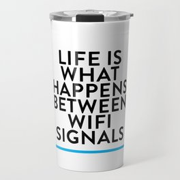 Life is what happens between wifi signals Travel Mug