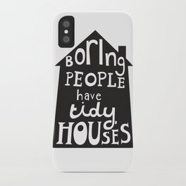 Boring People Have Tidy Houses iPhone Case