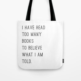 I Have Read Too Many Books to Believe What I am Told Tote Bag