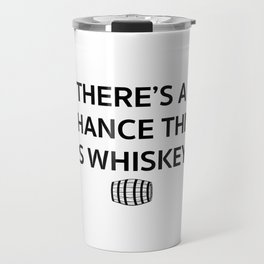 There's a chance this is whiskey Travel Mug