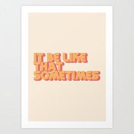 It Be Like That Sometimes Art Print