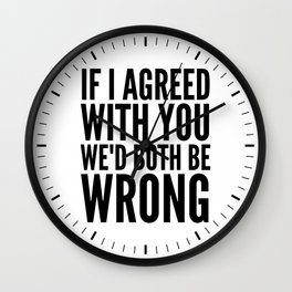 If I Agreed With You We'd Both Be Wrong Wall Clock