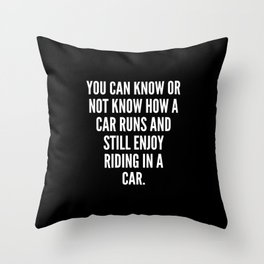 You can know or not know how a car runs and still enjoy riding in a car Throw Pillow
