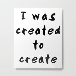 I was created to create Metal Print