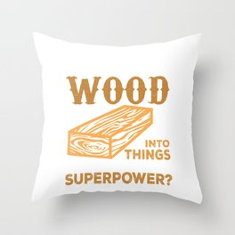 I Turn Wood Into Things What's Your Superpower Throw Pillow