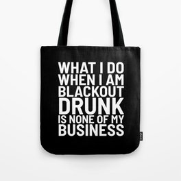What I Do When I am Blackout Drunk is None of My Business (Black & White) Tote Bag