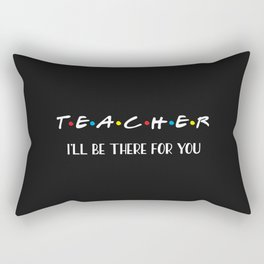 Teacher, I'll Be There For You, Quote Rectangular Pillow