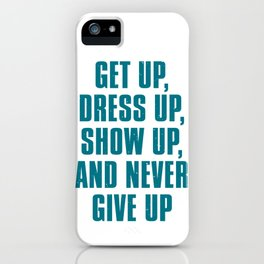 Get Up Dress Up Show Up And Never Give Up iPhone Case