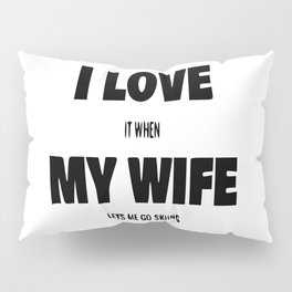 I Love It When My Wife Lets Me Go Skiing Pillow Sham