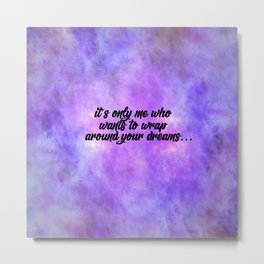 It's Only Me Who Wants To Wrap Around Your Dreams... Metal Print