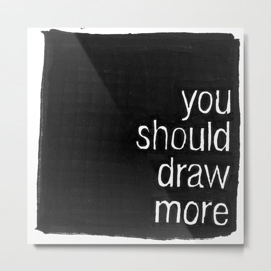 You Should Draw More Metal Print