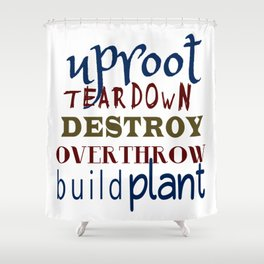 Uproot, Tear Down, Destroy, Overthrow, Build, Plant (Jer. 1:9) Shower Curtain