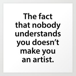 The Fact That Nobody Understands You Doesn't Make You An Artist Art Print