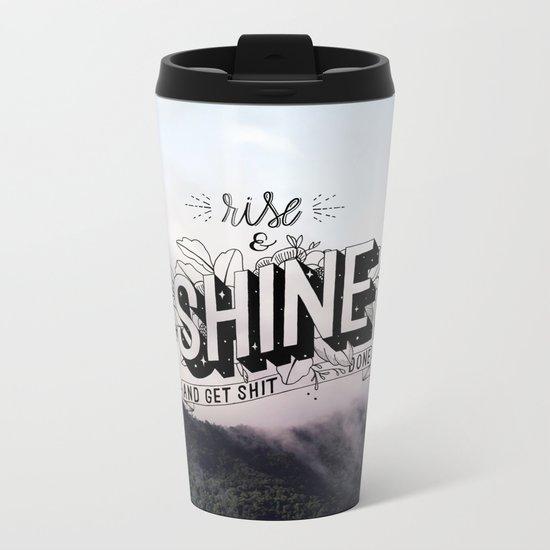 Rise and Shine and get shit done Metal Travel Mug