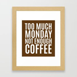 Too Much Monday Not Enough Coffee (Brown) Framed Art Print