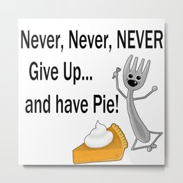 Never, Never, NEVER Give Up... and have Pie! Metal Print