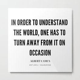 Albert Camus Quote | In Order To Understand The World, One Has To Turn Away From It On Occasion Metal Print