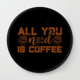 All you need is coffee coffee lover quote Wall Clock