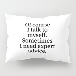 Of Course I Talk To Myself. Sometimes I Need Expert Advice. Pillow Sham