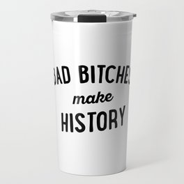 Bad Bitches Make History Travel Mug
