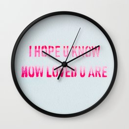 I HOPE YOU KNOW HOW LOVED U ARE Wall Clock